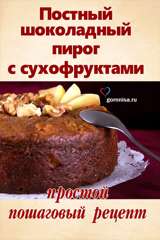 Постный шоколадный пирог с сухофруктами - простой пошаговый рецепт https://gornnisa.ru/
